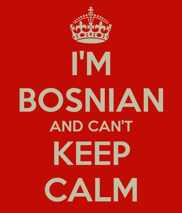I'M BOSNIAN AND CAN'T KEEP CALM