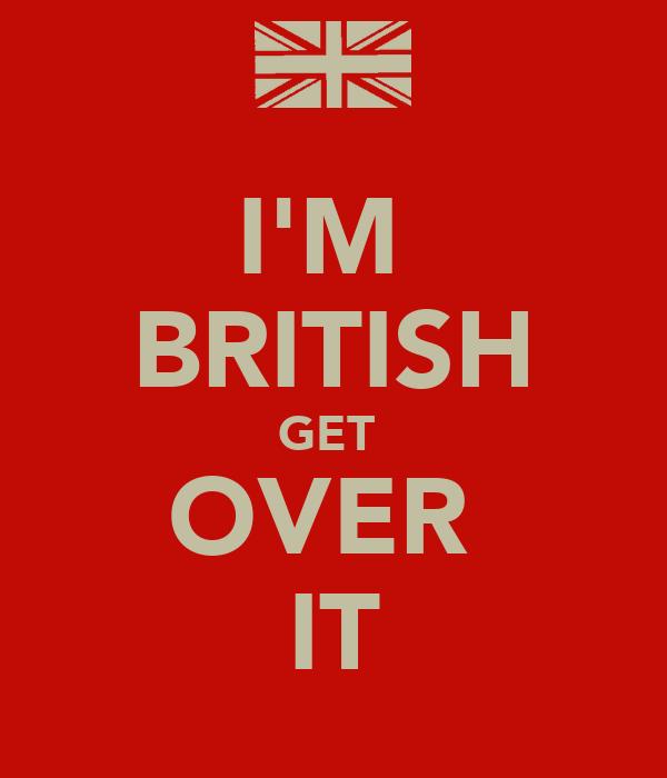 I'M  BRITISH GET  OVER  IT