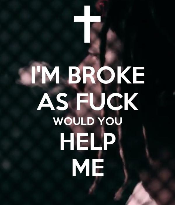 I'M BROKE AS FUCK WOULD YOU HELP ME