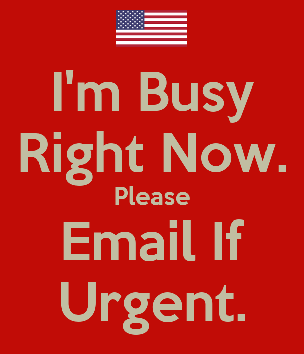 I'm Busy Right Now. Please Email If Urgent.