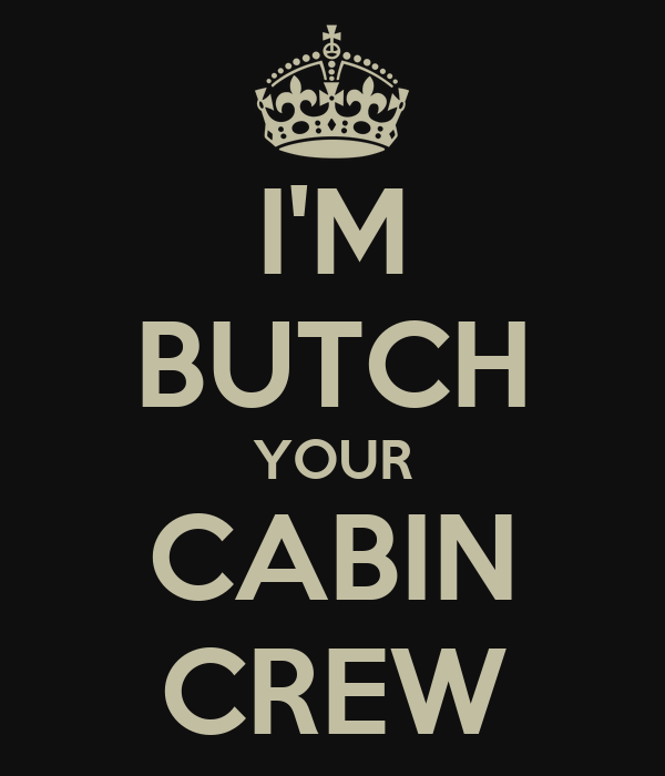 I'M BUTCH YOUR CABIN CREW