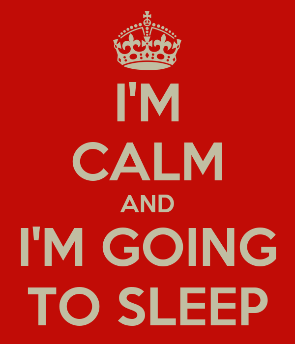 I'M CALM AND I'M GOING TO SLEEP