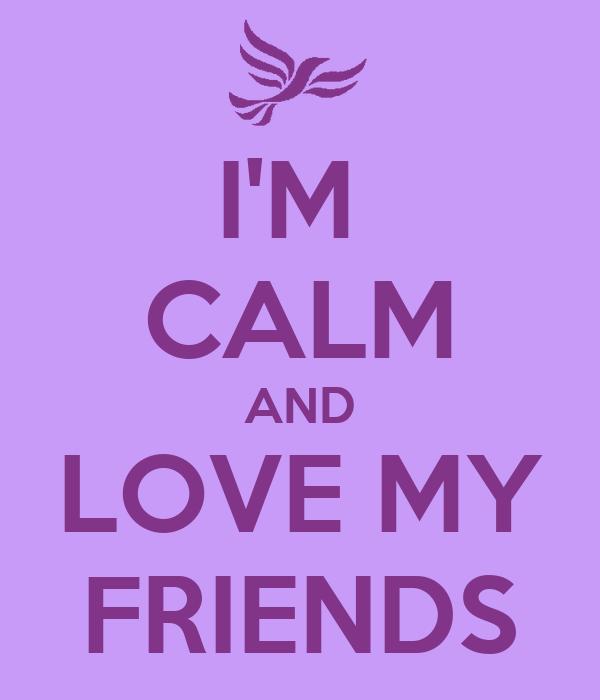 I'M  CALM AND LOVE MY FRIENDS