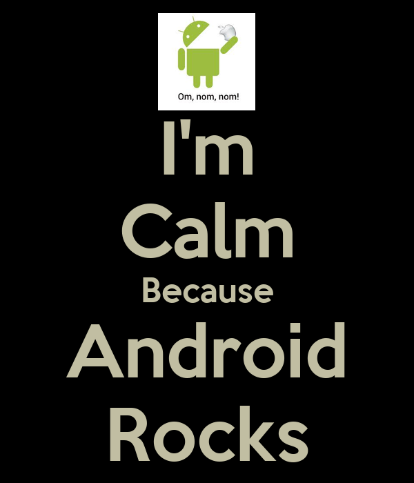 I'm Calm Because Android Rocks