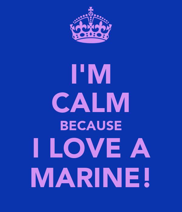I'M CALM BECAUSE I LOVE A MARINE!