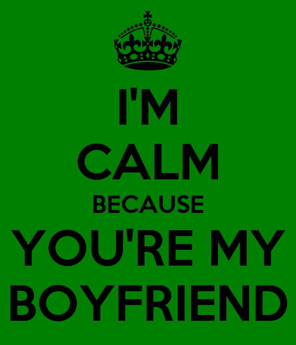 I'M CALM BECAUSE YOU'RE MY BOYFRIEND