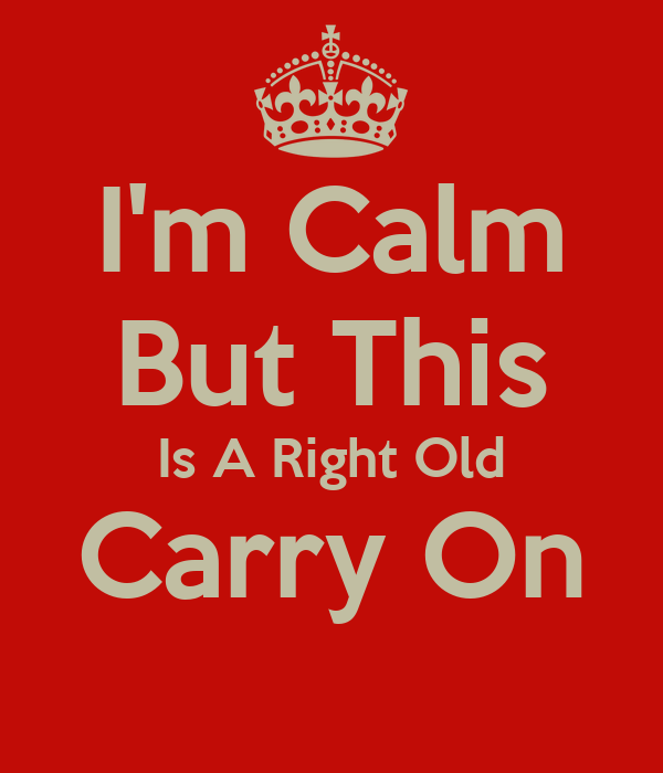 I'm Calm But This Is A Right Old Carry On