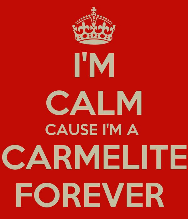 I'M CALM CAUSE I'M A  CARMELITE FOREVER