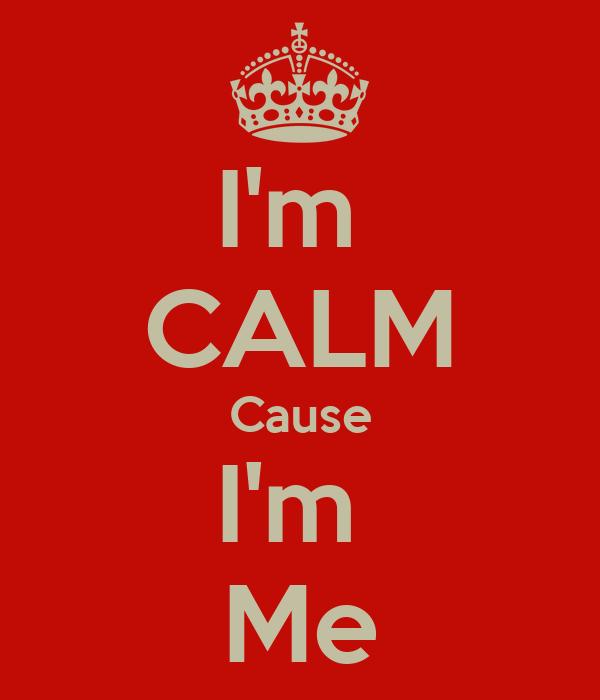 I'm  CALM Cause I'm  Me