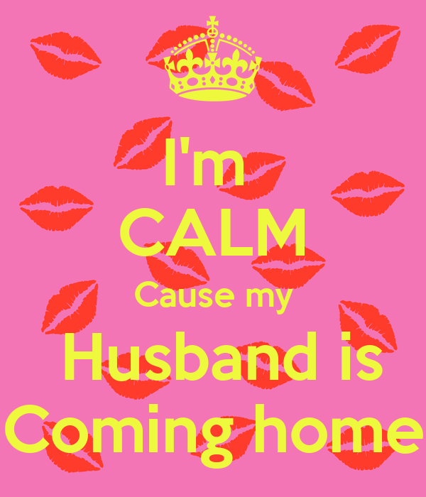 I'm  CALM Cause my  Husband is Coming home