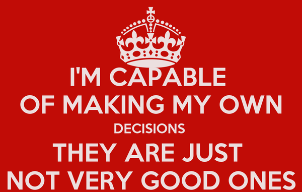 I'M CAPABLE  OF MAKING MY OWN DECISIONS  THEY ARE JUST  NOT VERY GOOD ONES