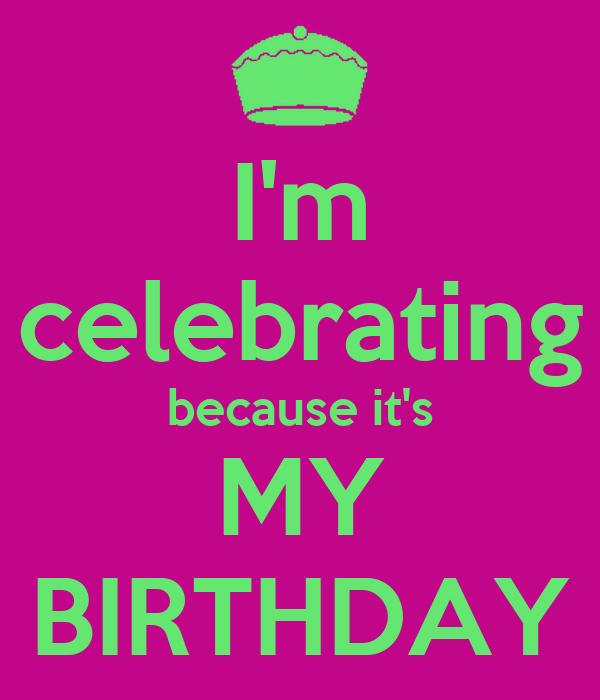 I'm celebrating because it's MY BIRTHDAY