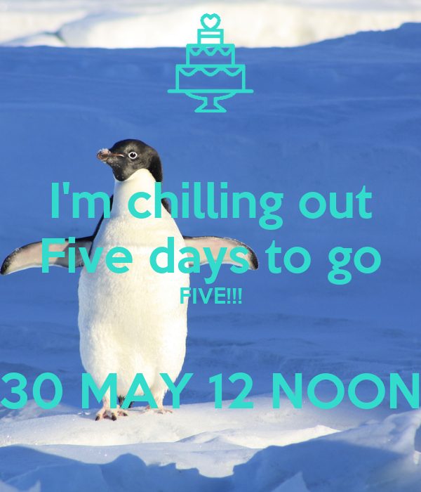 I'm chilling out Five days to go FIVE!!!  30 MAY 12 NOON
