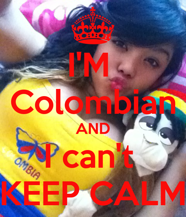 I'M  Colombian AND I can't  KEEP CALM