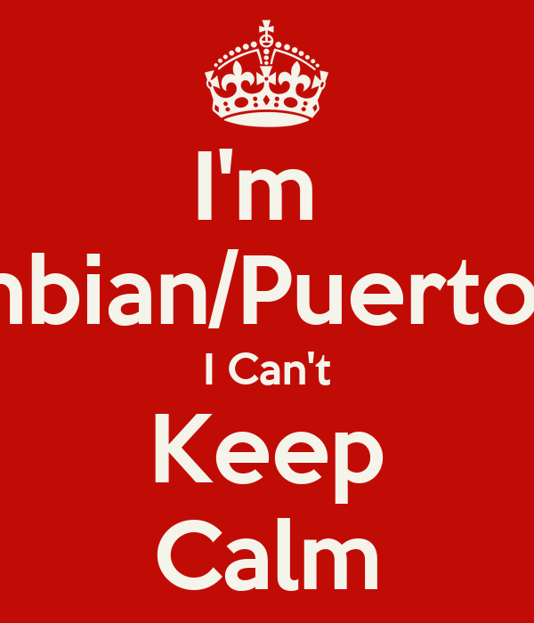 I'm  Colombian/Puerto Rican I Can't Keep Calm