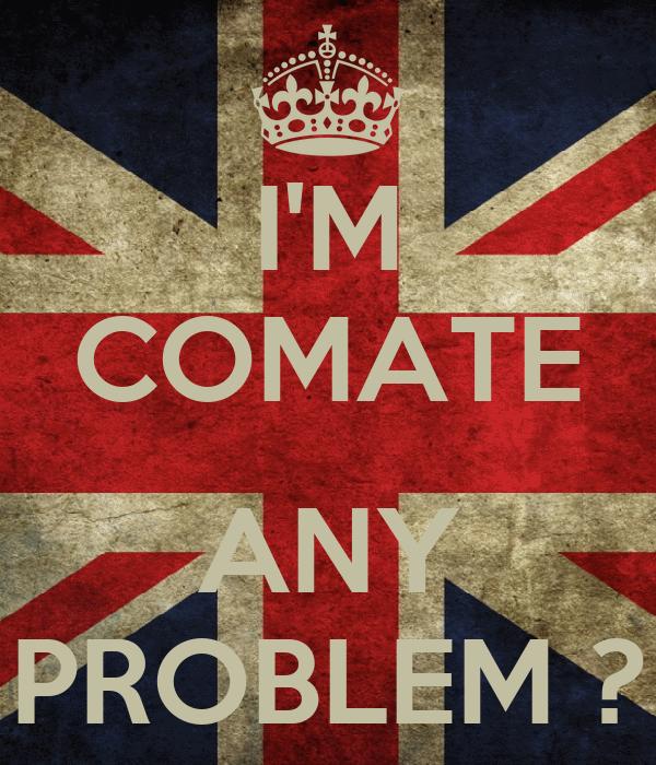 I'M COMATE  ANY PROBLEM ?