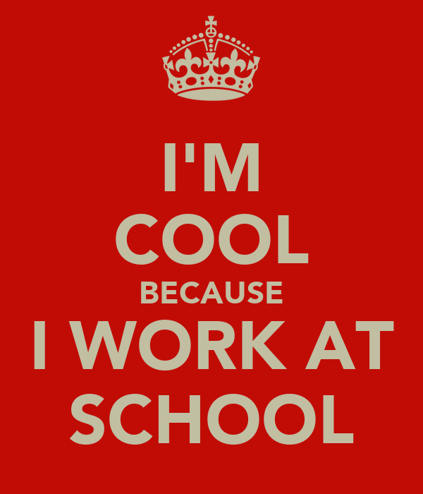 I'M COOL BECAUSE I WORK AT SCHOOL