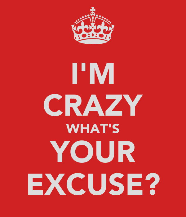 I'M CRAZY WHAT'S YOUR EXCUSE?