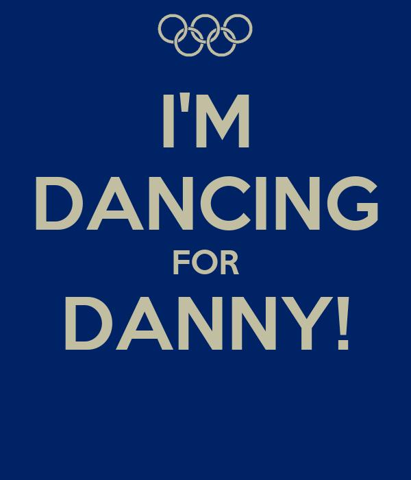 I'M DANCING FOR DANNY!