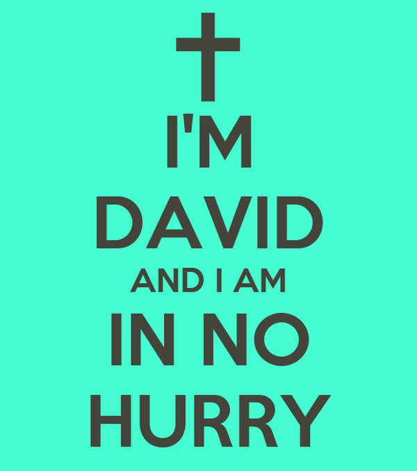 I'M DAVID AND I AM IN NO HURRY