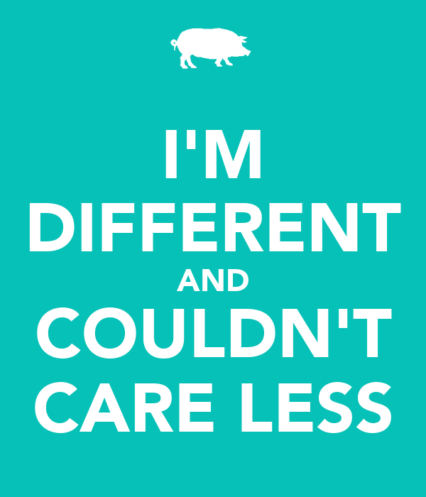 I'M DIFFERENT AND COULDN'T CARE LESS