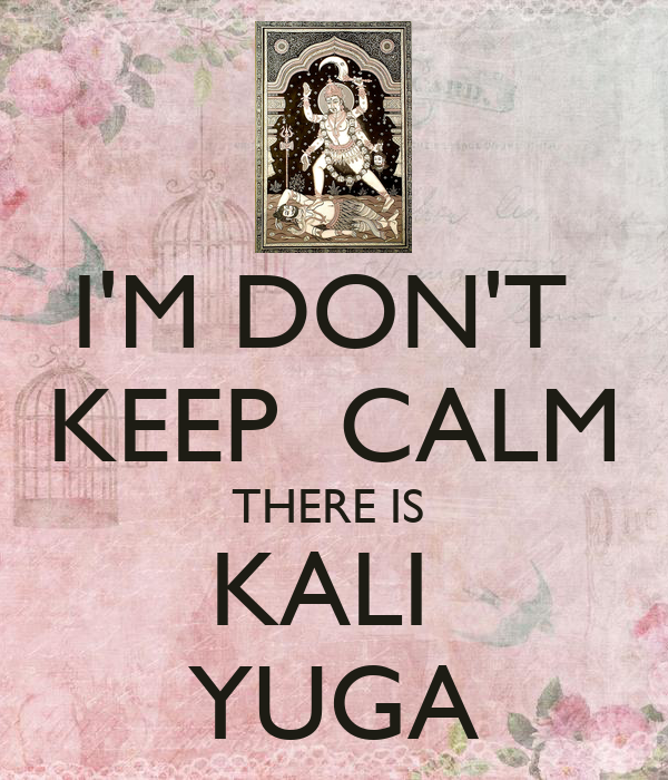 I'M DON'T  KEEP  CALM THERE IS  KALI  YUGA