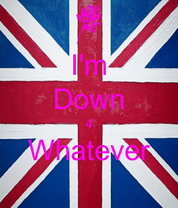 I'm Down 4 Whatever