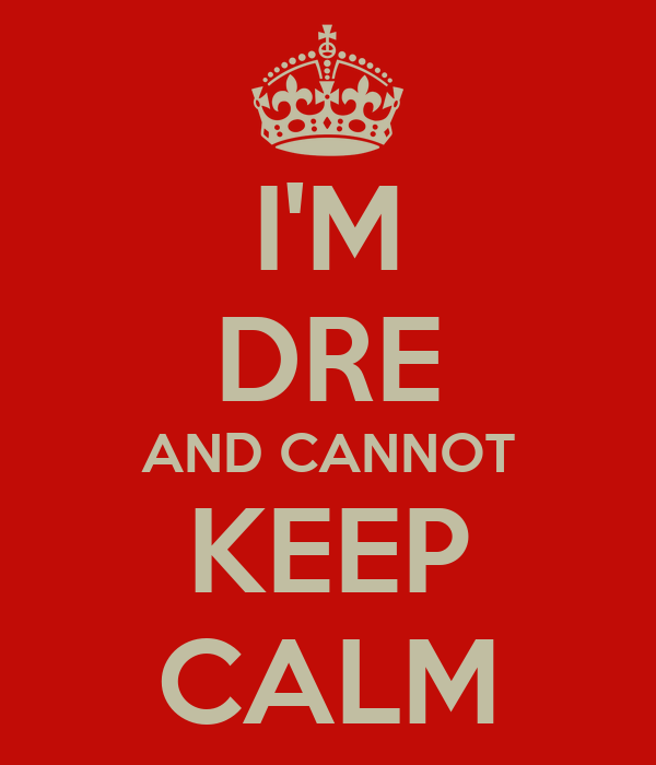 I'M DRE AND CANNOT KEEP CALM
