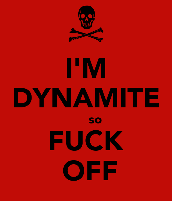 I'M DYNAMITE      so FUCK  OFF