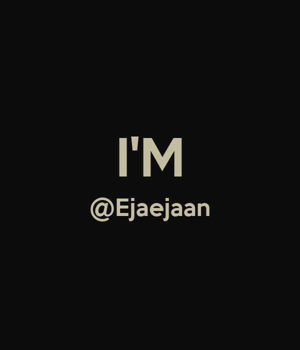 I'M @Ejaejaan