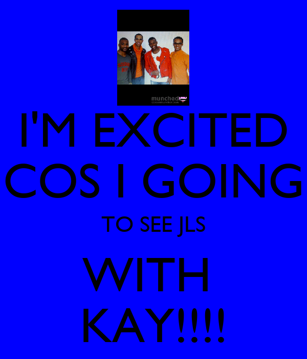 I'M EXCITED COS I GOING TO SEE JLS WITH  KAY!!!!