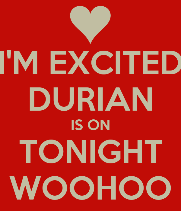 I'M EXCITED DURIAN IS ON TONIGHT WOOHOO