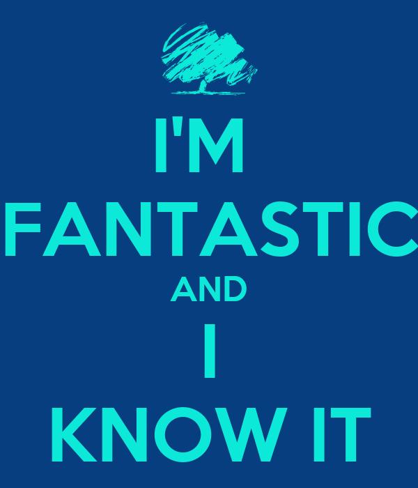 I'M  FANTASTIC AND I KNOW IT
