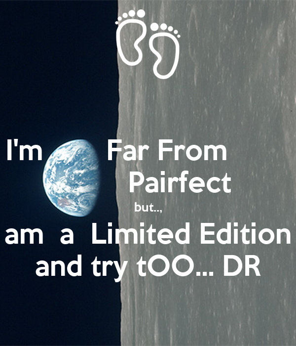 I'm        Far From                 Pairfect but.., am  a  Limited Edition and try tOO... DR