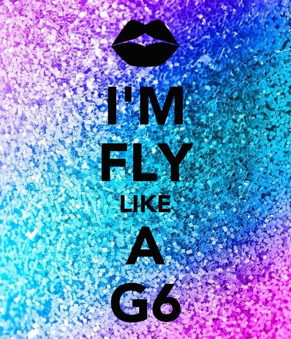 I'M FLY LIKE A G6