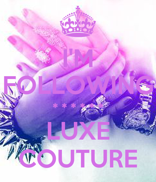 I'M FOLLOWING * * * * * * LUXE COUTURE