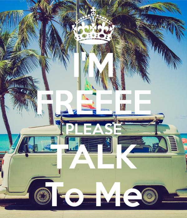 I'M FREEEE PLEASE TALK To Me