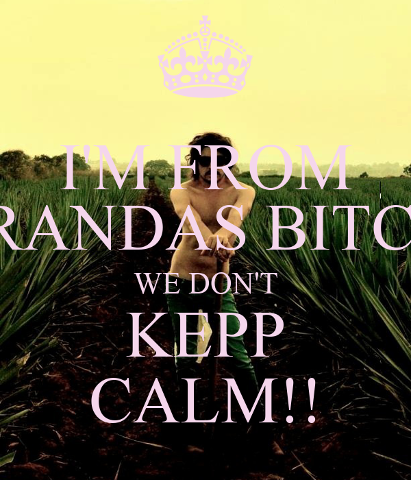 I'M FROM ARANDAS BITCH, WE DON'T KEPP CALM!!