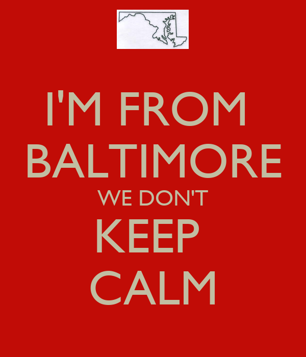 I'M FROM  BALTIMORE WE DON'T KEEP  CALM
