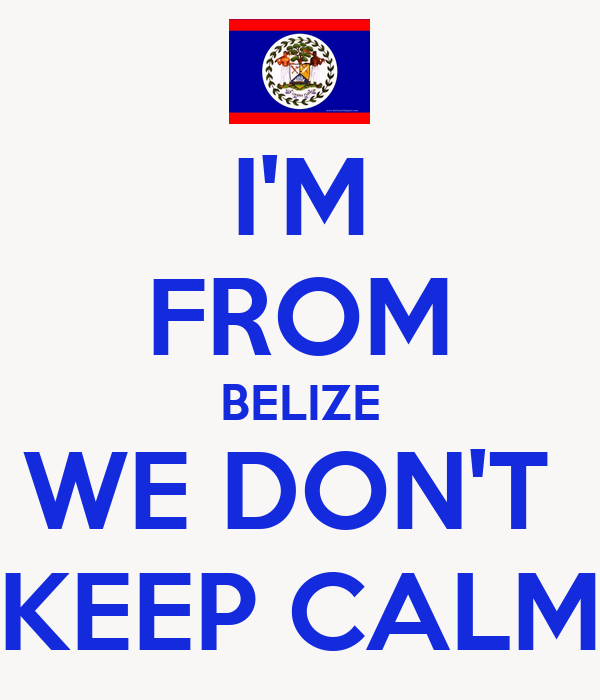 I'M  FROM BELIZE WE DON'T  KEEP CALM