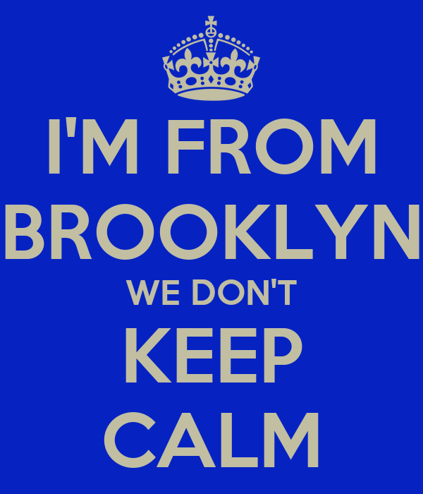 I'M FROM BROOKLYN WE DON'T KEEP CALM