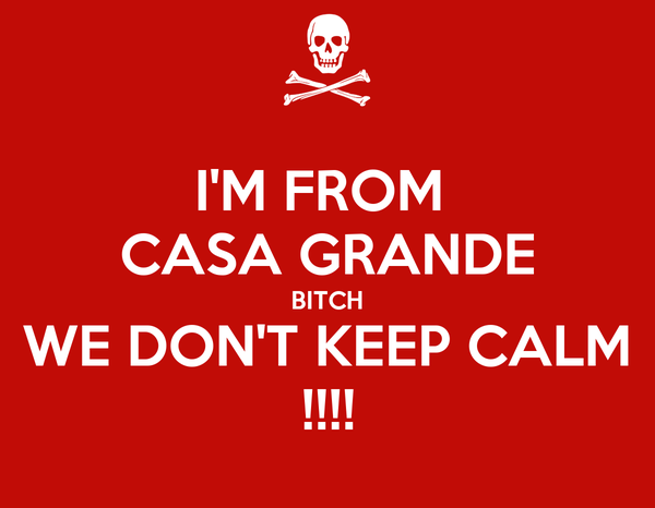 I'M FROM  CASA GRANDE BITCH WE DON'T KEEP CALM !!!!