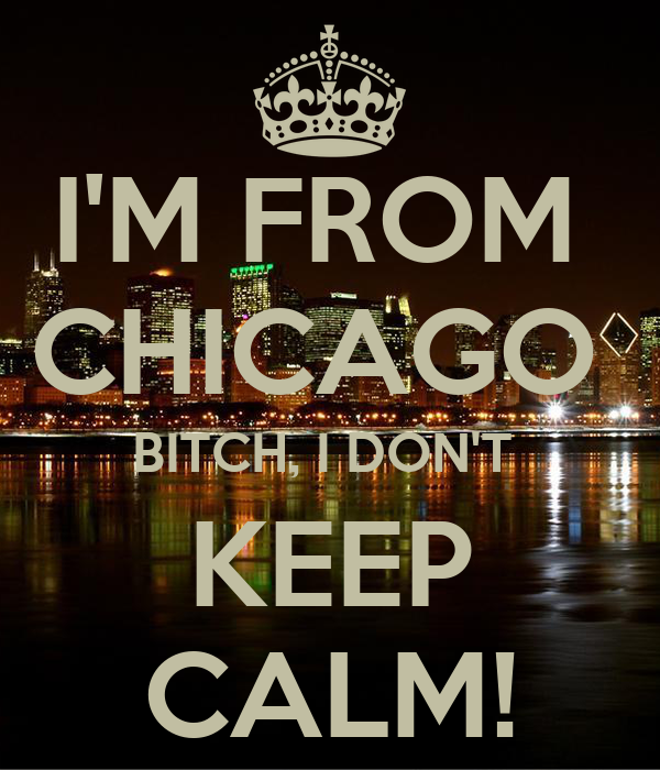 I'M FROM  CHICAGO  BITCH, I DON'T  KEEP CALM!