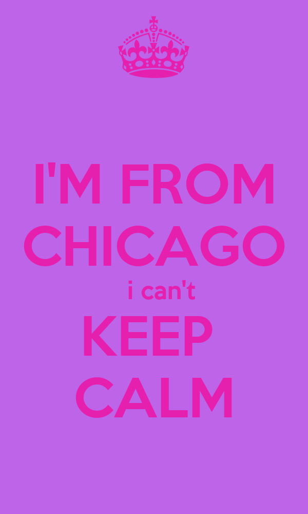 I'M FROM CHICAGO   i can't KEEP  CALM