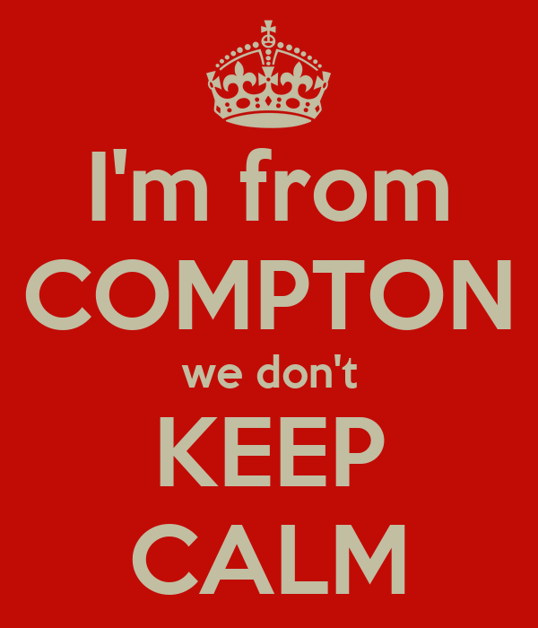 I'm from COMPTON we don't KEEP CALM