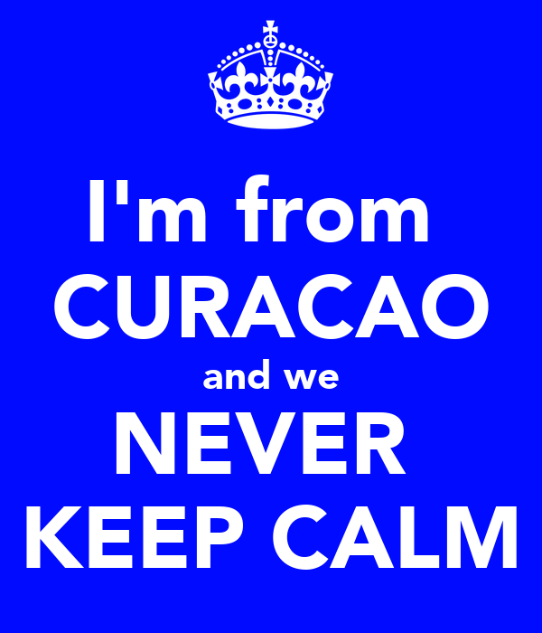 I'm from  CURACAO and we NEVER  KEEP CALM