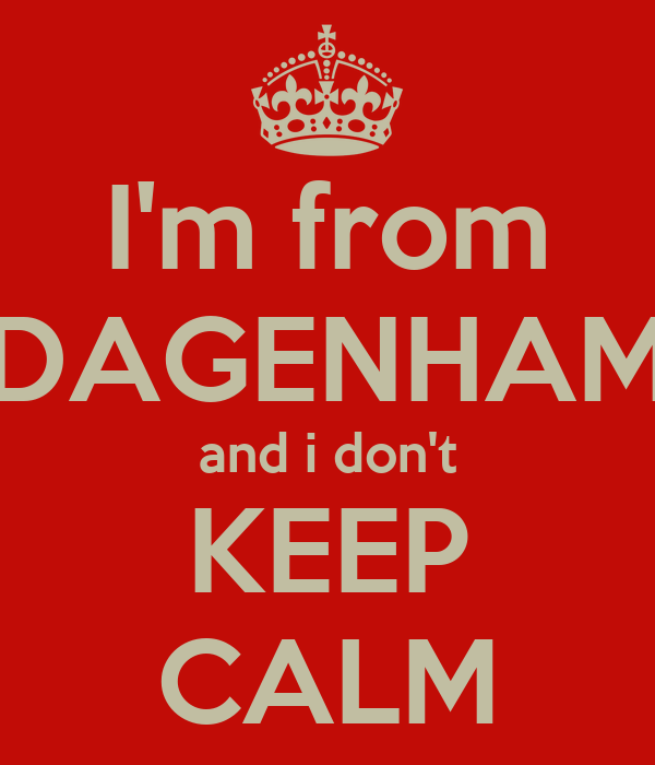 I'm from DAGENHAM and i don't KEEP CALM