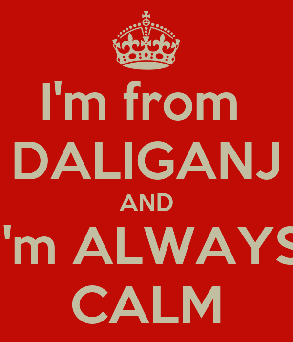 I'm from  DALIGANJ AND I'm ALWAYS CALM