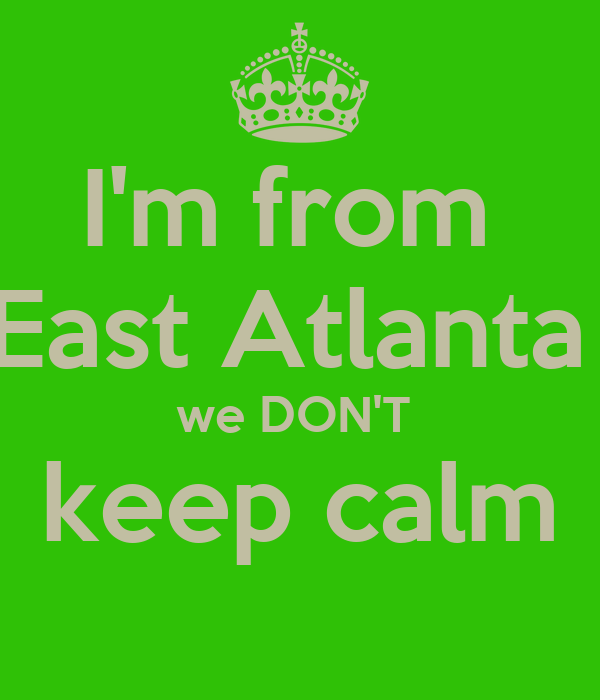 I'm from  East Atlanta  we DON'T  keep calm
