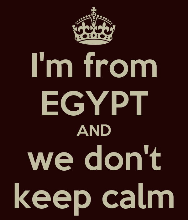 I'm from EGYPT AND we don't keep calm